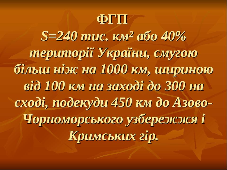 ФГП S=240 тис. км² або 40% території України, смугою більш ніж на 1000 км, шириною від 100 км на заході до 300 на сході, подекуди 450 км до Азово-Ч...