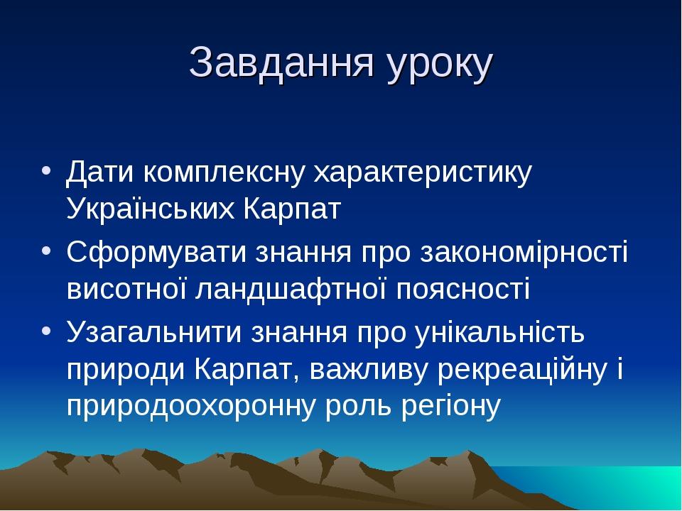 Завдання уроку Дати комплексну характеристику Українських Карпат Сформувати знання про закономірності висотної ландшафтної поясності Узагальнити зн...