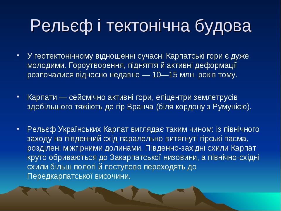 Рельєф і тектонічна будова У геотектонічному відношенні сучасні Карпатські гори є дуже молодими. Гороутворення, підняття й активні деформації розпо...