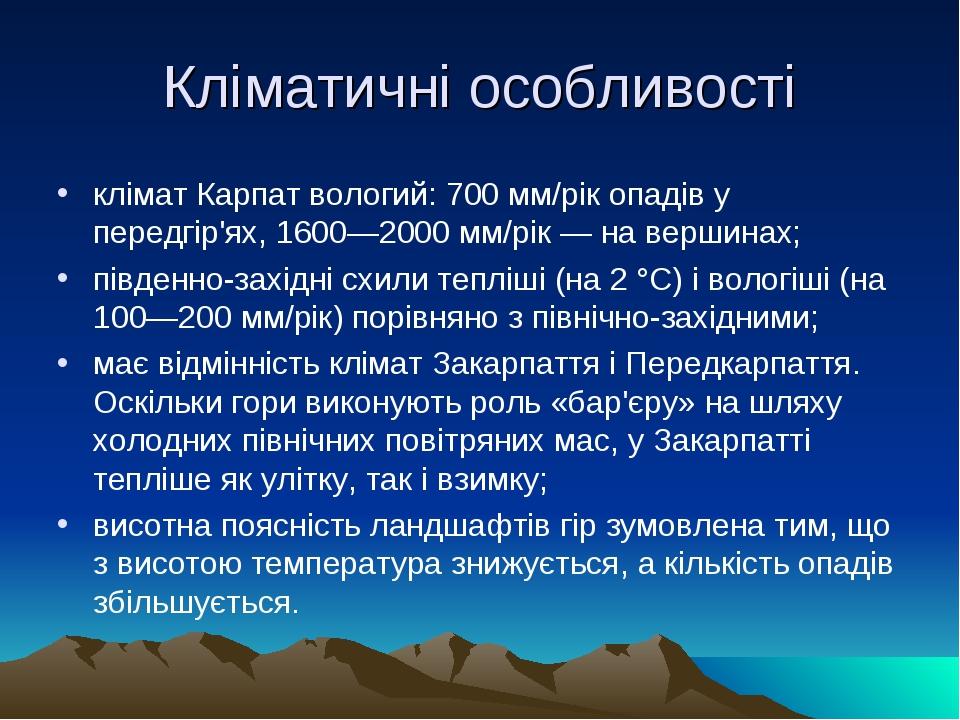 Кліматичні особливості клімат Карпат вологий: 700 мм/рік опадів у передгір'ях, 1600—2000 мм/рік — на вершинах; південно-західні схили тепліші (на 2...