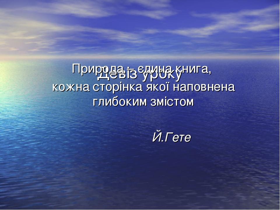 Девіз уроку Природа – єдина книга, кожна сторінка якої наповнена глибоким змістом Й.Гете