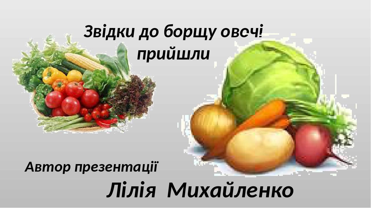 Звідки до борщу овочі прийшли Автор презентації Лілія Михайленко