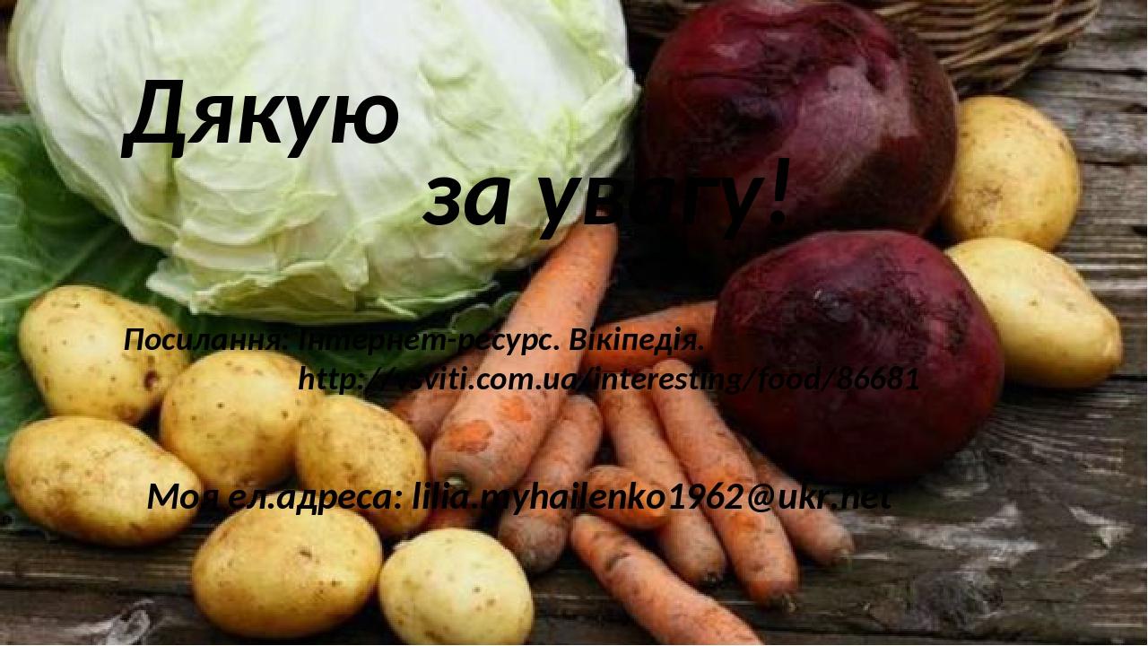 Дякую за увагу! Посилання: Інтернет-ресурс. Вікіпедія. http://vsviti.com.ua/interesting/food/86681 Моя ел.адреса: lilia.myhailenko1962@ukr.net