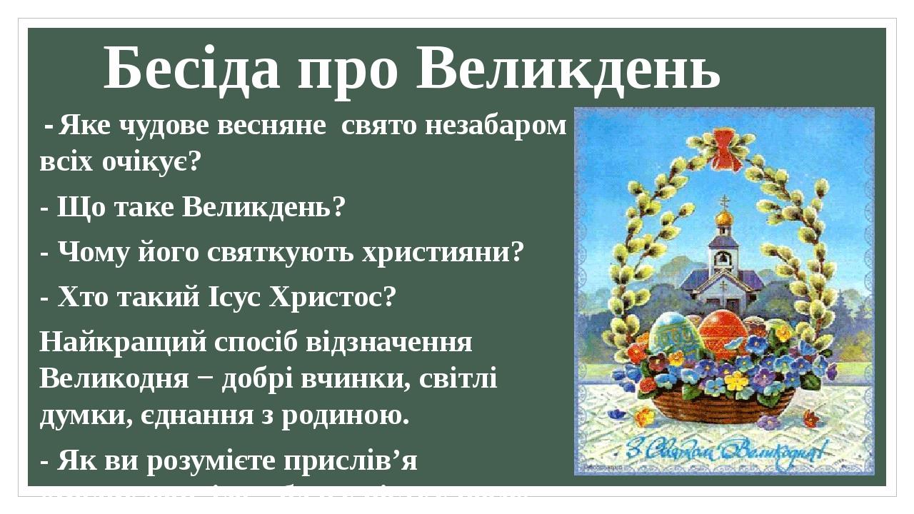 Бесіда про Великдень - Яке чудове весняне свято незабаром всіх очікує? - Що таке Великдень? - Чому його святкують християни? - Хто такий Ісус Христ...