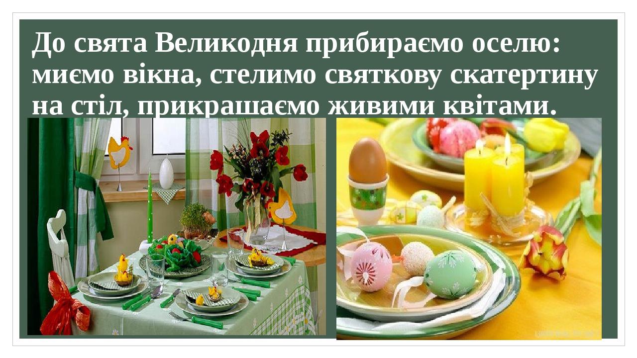 До свята Великодня прибираємо оселю: миємо вікна, стелимо святкову скатертину на стіл, прикрашаємо живими квітами.