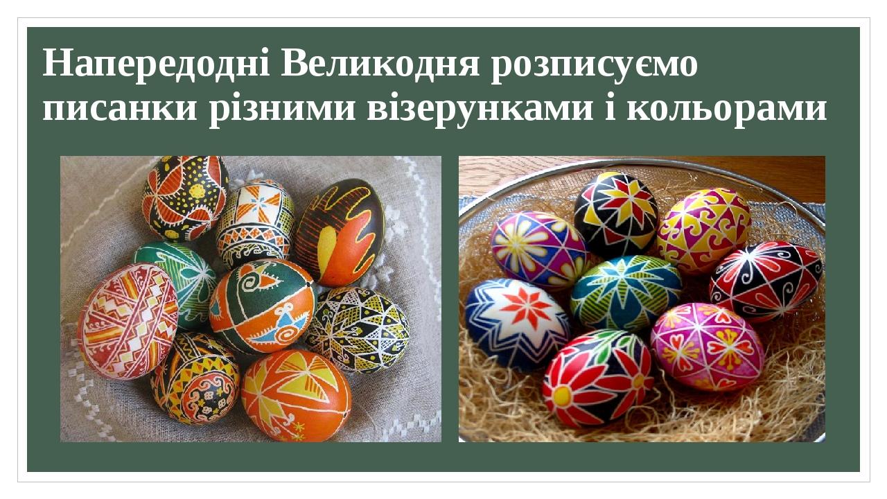 Напередодні Великодня розписуємо писанки різними візерунками і кольорами