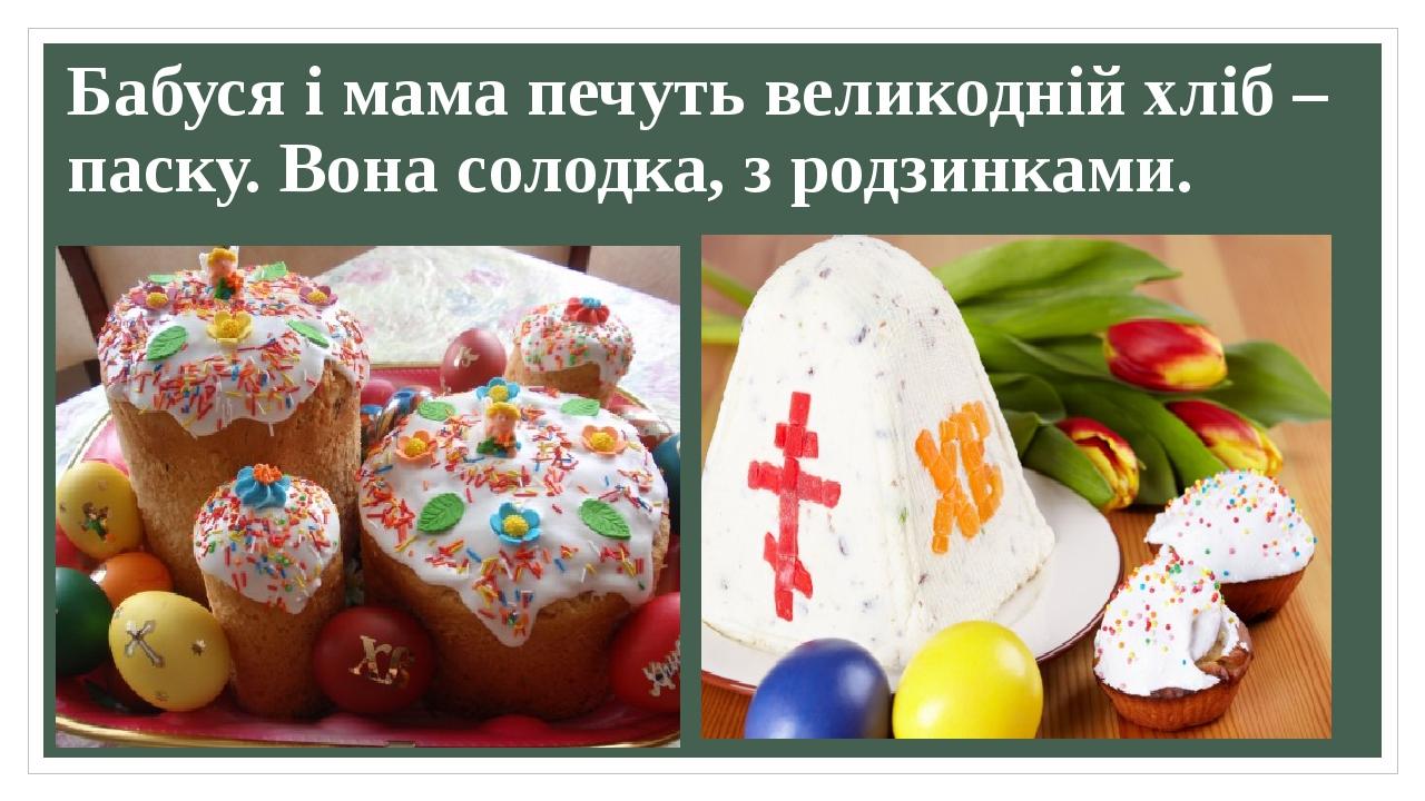 Бабуся і мама печуть великодній хліб – паску. Вона солодка, з родзинками.