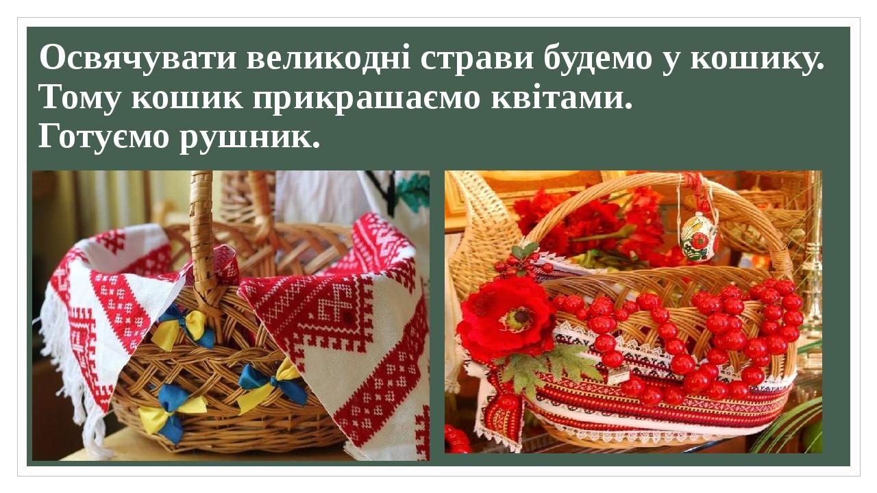 Освячувати великодні страви будемо у кошику. Тому кошик прикрашаємо квітами. Готуємо рушник.