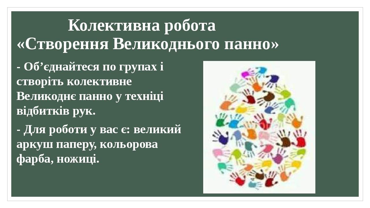 Колективна робота «Створення Великоднього панно» - Об'єднайтеся по групах і створіть колективне Великоднє панно у техніці відбитків рук. - Для робо...