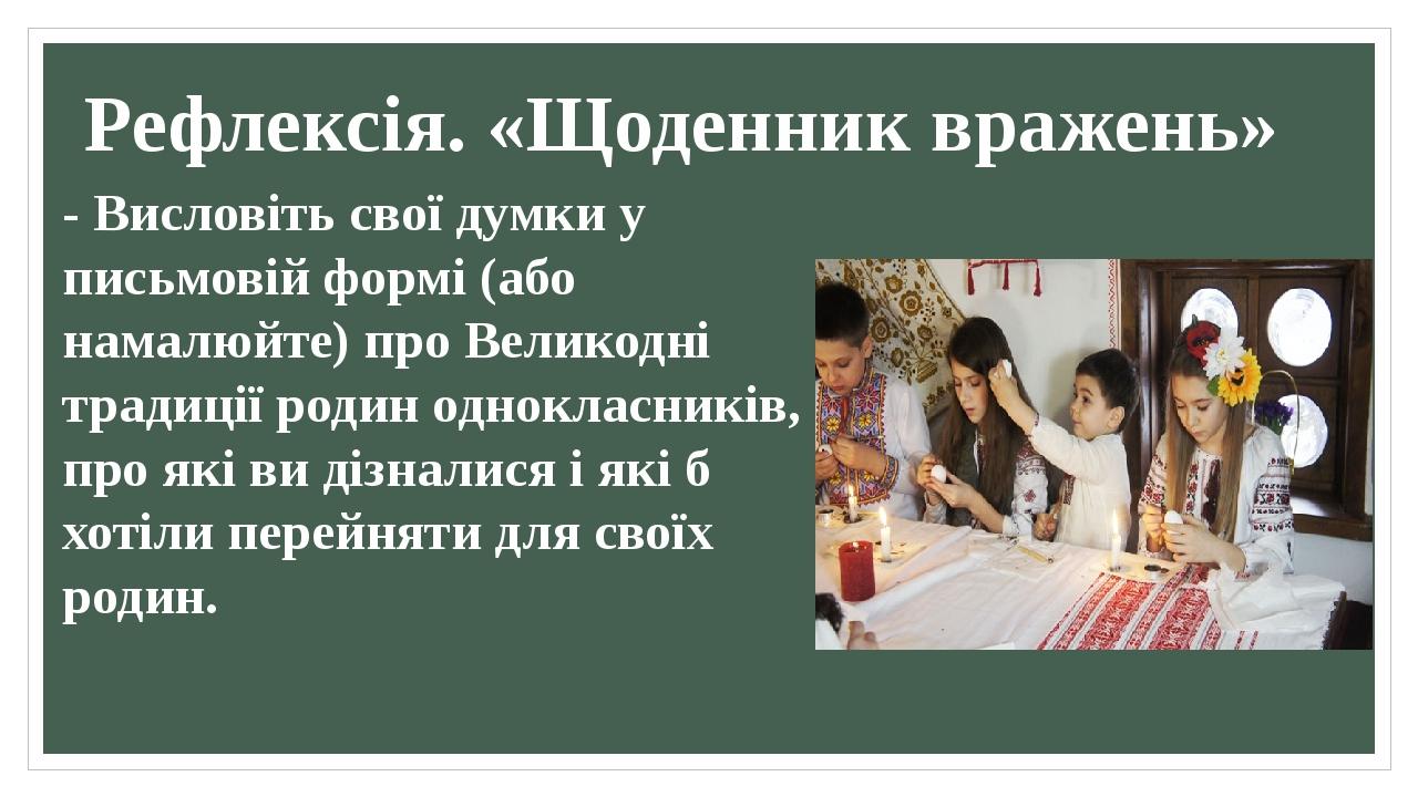 Рефлексія. «Щоденник вражень» - Висловіть свої думки у письмовій формі (або намалюйте) про Великодні традиції родин однокласників, про які ви дізна...