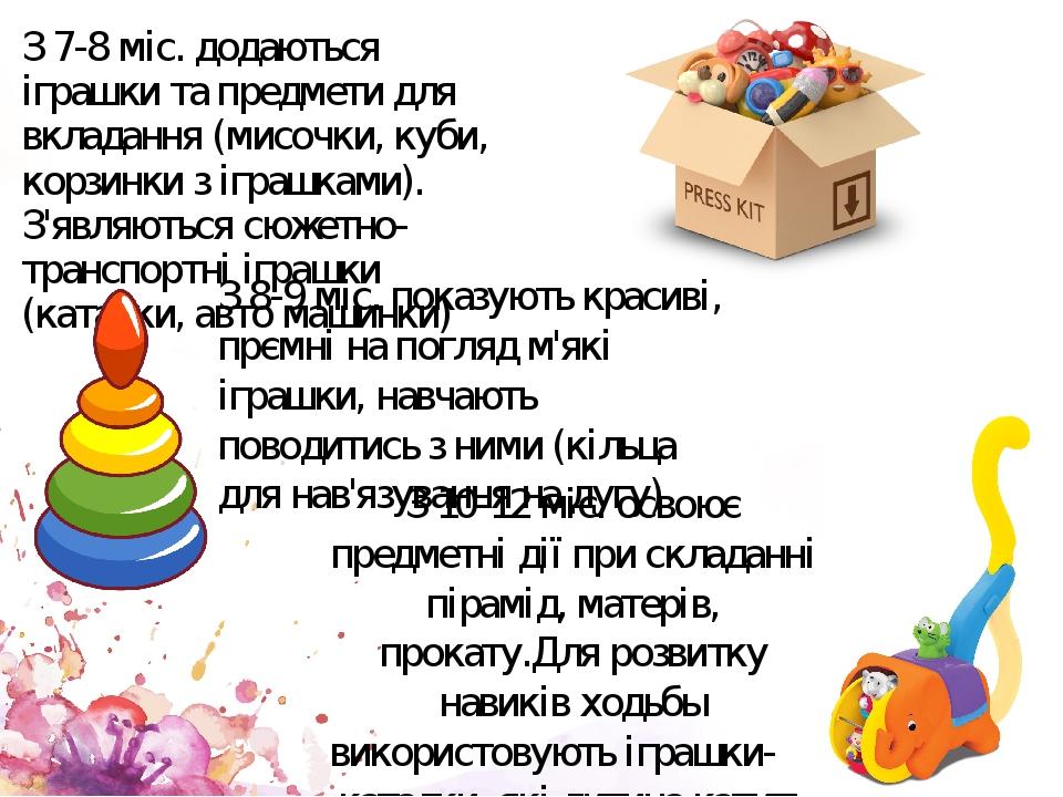 З 7-8 міс. додаються іграшки та предмети для вкладання (мисочки, куби, корзинки з іграшками). З'являються сюжетно-транспортні іграшки (каталки, авт...