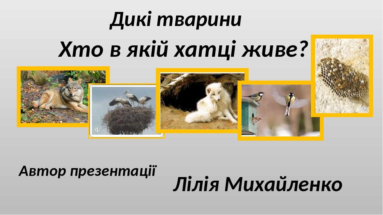 Дикі тварини Хто в якій хатці живе? Автор презентації Лілія Михайленко