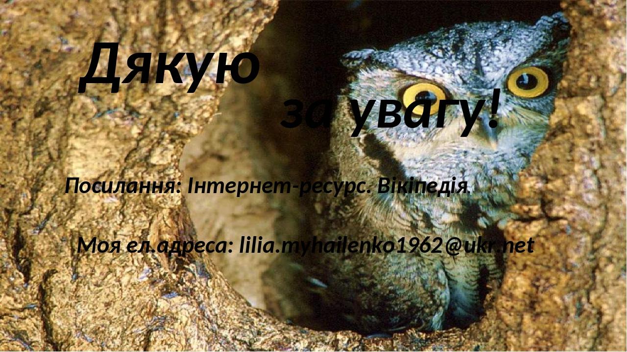 Дякую за увагу! Посилання: Інтернет-ресурс. Вікіпедія. Моя ел.адреса: lilia.myhailenko1962@ukr.net