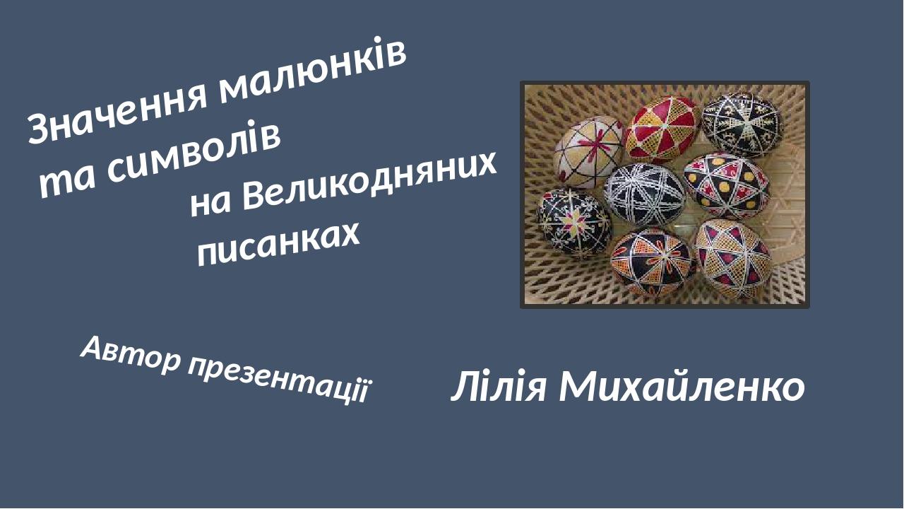 Значення малюнків та символів на Великодняних писанках Автор презентації Лілія Михайленко