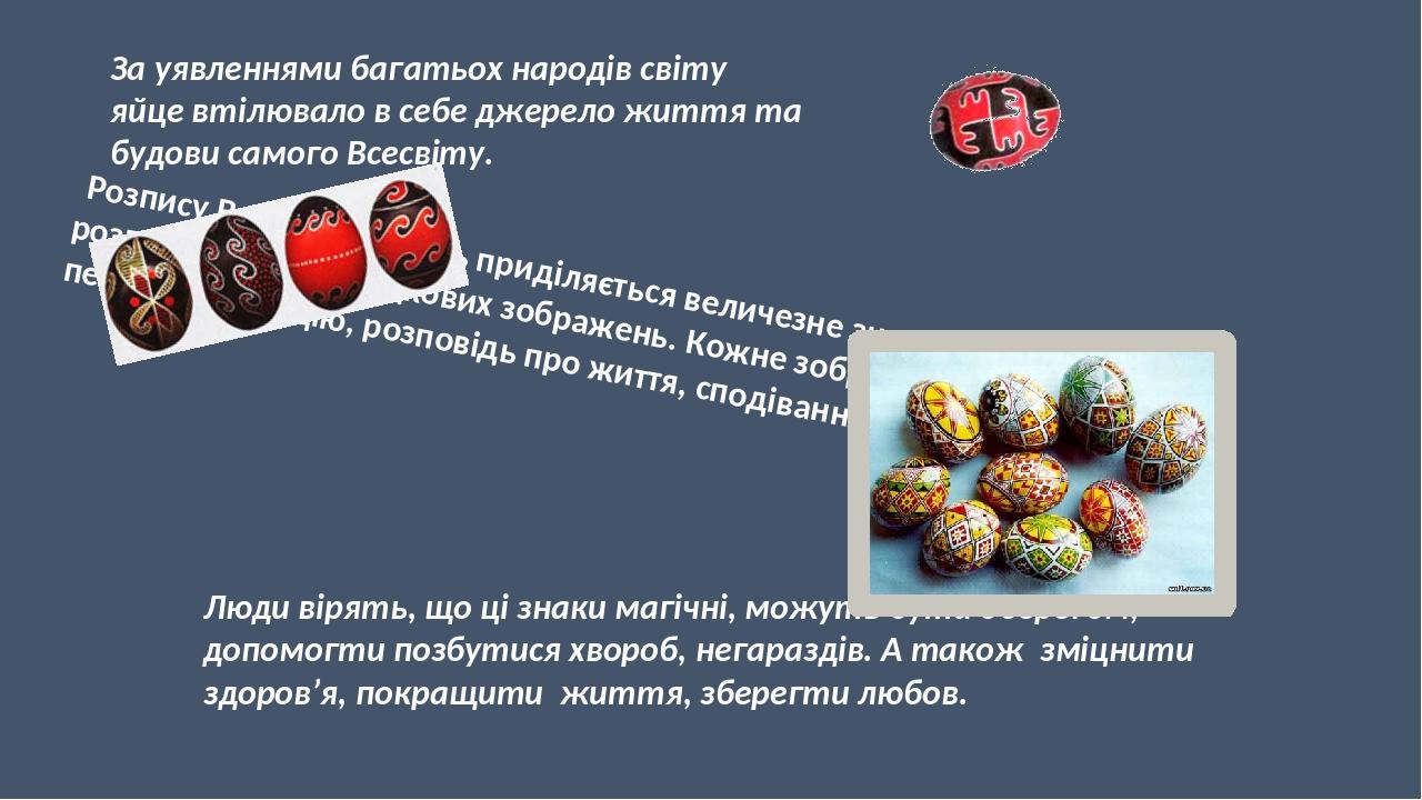 За уявленнями багатьох народів світу яйце втілювало в себе джерело життя та будови самого Всесвіту. Розпису Великодніх яєць приділяється величезне ...