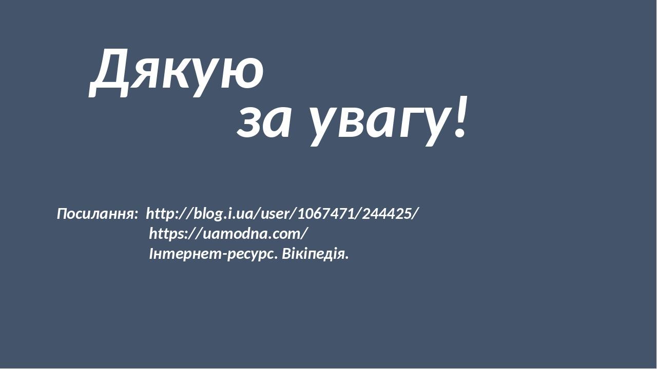 Дякую за увагу! Посилання: http://blog.i.ua/user/1067471/244425/ https://uamodna.com/ Інтернет-ресурс. Вікіпедія.