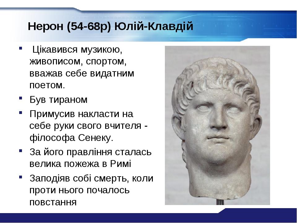 Нерон (54-68р) Юлій-Клавдій Цікавився музикою, живописом, спортом, вважав себе видатним поетом. Був тираном Примусив накласти на себе руки свого вч...