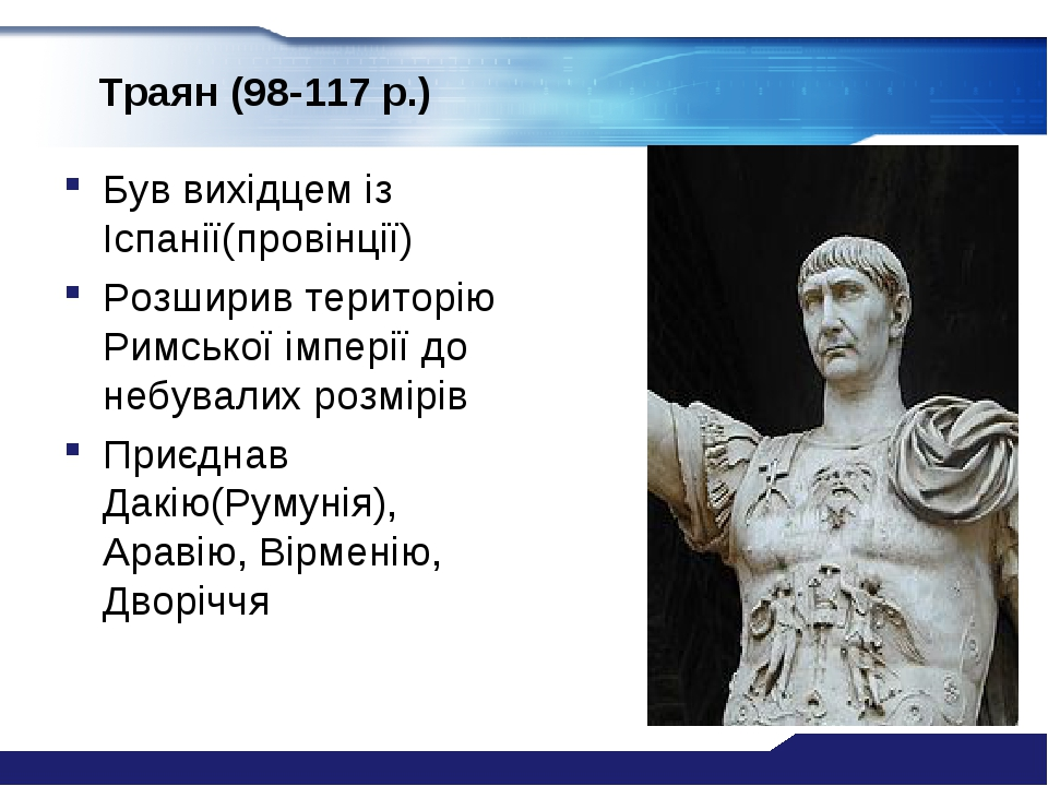 Траян (98-117 р.) Був вихідцем із Іспанії(провінції) Розширив територію Римської імперії до небувалих розмірів Приєднав Дакію(Румунія), Аравію, Вір...