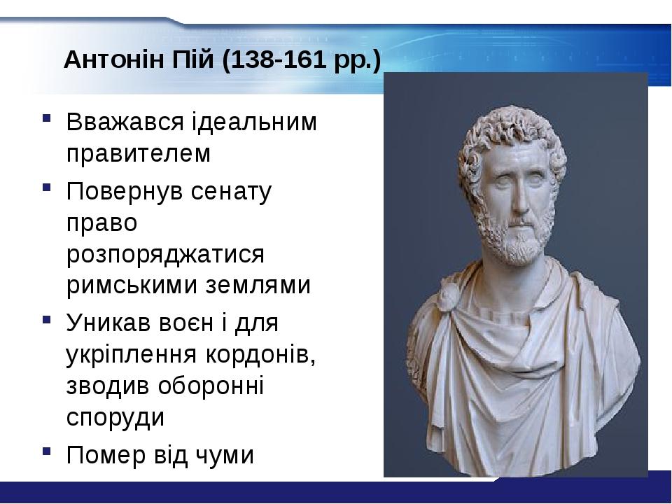 Антонін Пій (138-161 рр.) Вважався ідеальним правителем Повернув сенату право розпоряджатися римськими землями Уникав воєн і для укріплення кордоні...
