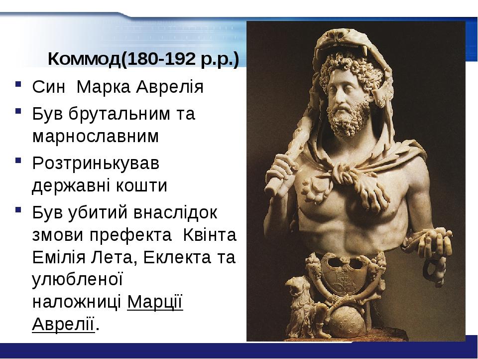 Коммод(180-192 р.р.) Син Марка Аврелія Був брутальним та марнославним Розтринькував державні кошти Був убитий внаслідок змови префекта Квінта Еміл...