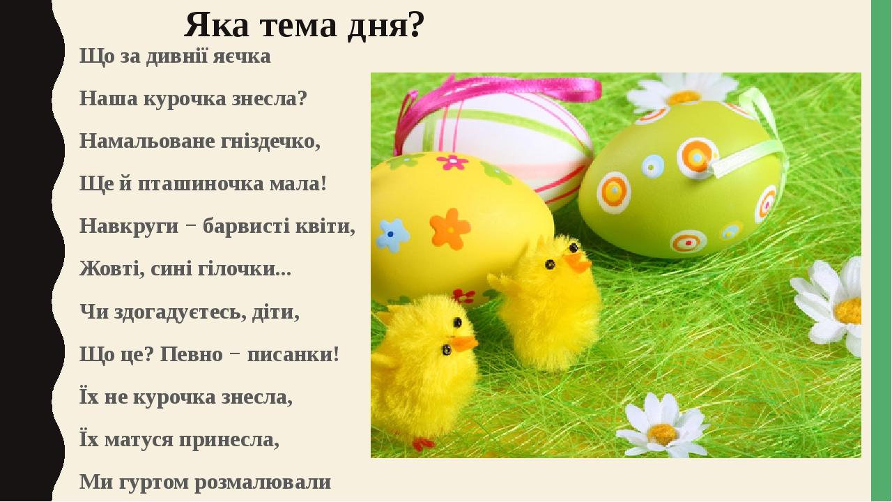 Яка тема дня? Що за дивнії яєчка Наша курочка знесла? Намальоване гніздечко, Ще й пташиночка мала! Навкруги − барвисті квіти, Жовті, сині гілочки.....