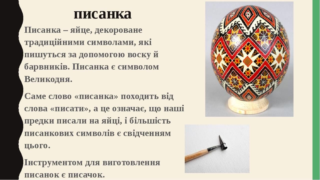 писанка Писанка – яйце, декороване традиційними символами, які пишуться за допомогою воску й барвників. Писанка є символом Великодня. Саме слово «п...