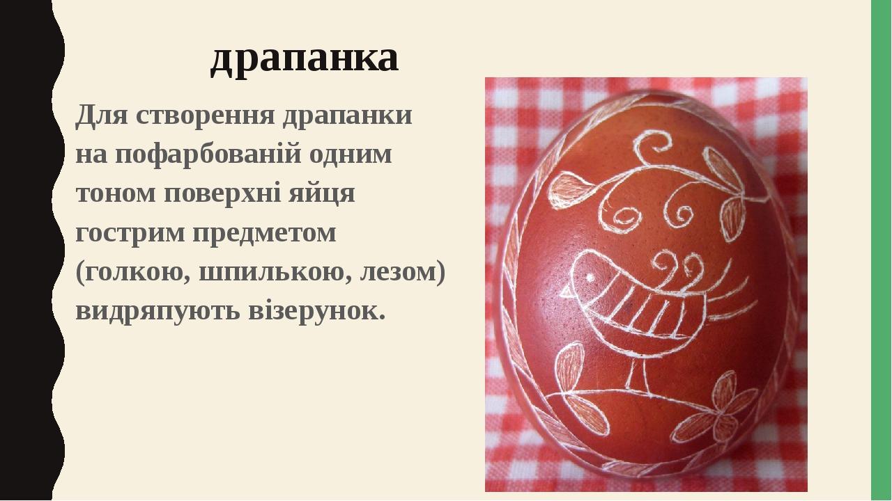 драпанка Для створення драпанки на пофарбованій одним тоном поверхні яйця гострим предметом (голкою, шпилькою, лезом) видряпують візерунок.