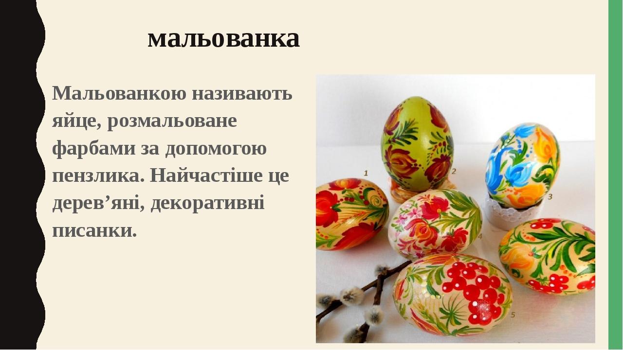 мальованка Мальованкою називають яйце, розмальоване фарбами за допомогою пензлика. Найчастіше це дерев'яні, декоративні писанки.