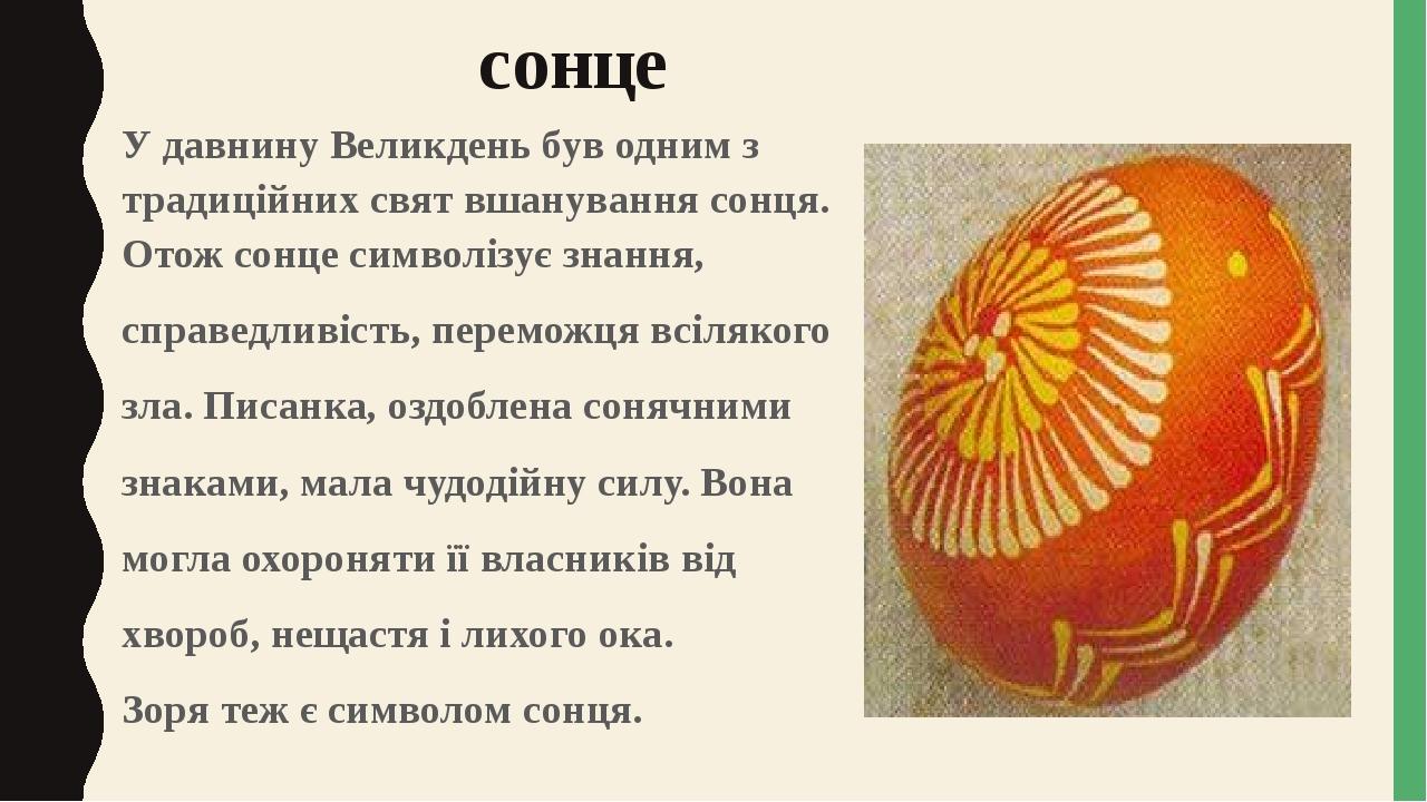 сонце У давнину Великдень був одним з традиційних свят вшанування сонця. Отож сонце символізує знання, справедливість, переможця всілякого зла. Пис...