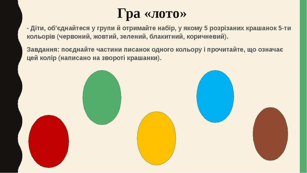 Гра «лото» - Діти, об'єднайтеся у групи й отримайте набір, у якому 5 розрізаних крашанок 5-ти кольорів (червоний, жовтий, зелений, блакитний, корич...
