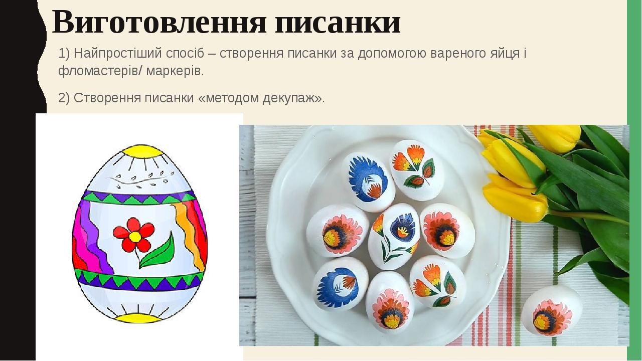 Виготовлення писанки 1) Найпростіший спосіб – створення писанки за допомогою вареного яйця і фломастерів/ маркерів. 2) Створення писанки «методом д...