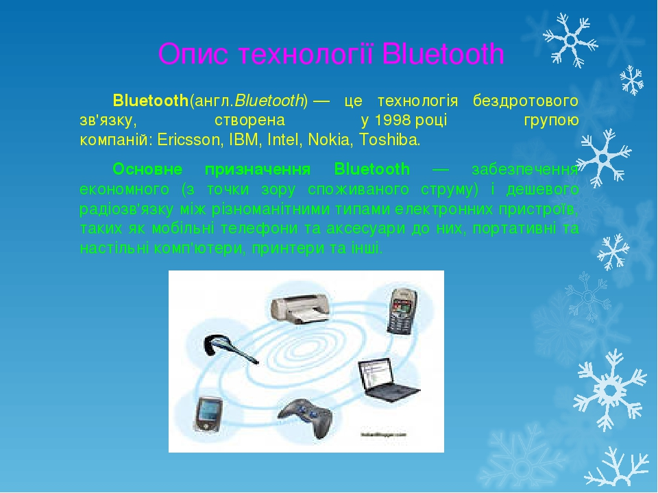 Опис технології Bluetooth Bluetooth(англ.Bluetooth)— це технологія бездротового зв'язку, створена у1998році групою компаній:Ericsson,IBM,Inte...