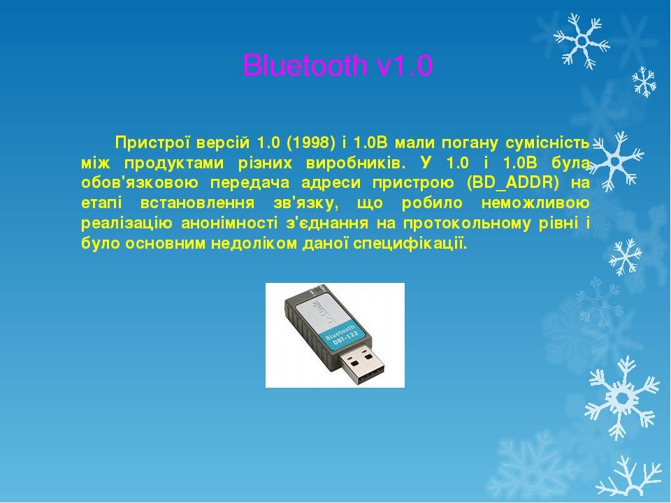 Bluetooth v1.0 Пристрої версій 1.0 (1998) і 1.0B мали погану сумісність між продуктами різних виробників. У 1.0 і 1.0B була обов'язковою передача а...