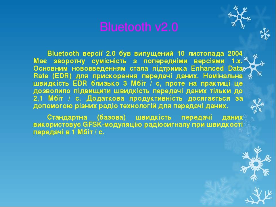 Bluetooth v2.0 Bluetooth версії 2.0 був випущений 10 листопада 2004 Має зворотну сумісність з попередніми версіями 1.x. Основним нововведенням стал...
