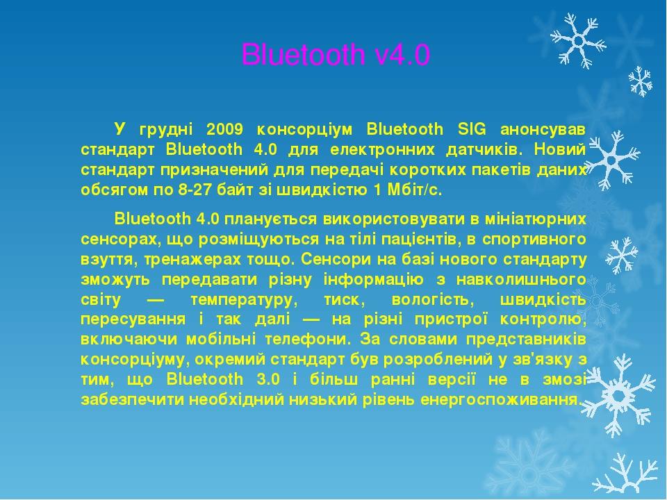 Bluetooth v4.0 У грудні 2009 консорціум Bluetooth SIG анонсував стандарт Bluetooth 4.0 для електронних датчиків. Новий стандарт призначений для пер...