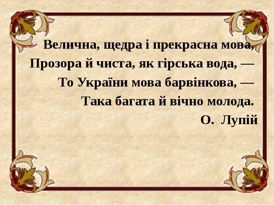 Велична, щедра і прекрасна мова, Прозора й чиста, як гірська вода, — То України мова барвінкова, — Така багата й вічно молода. О. Лупій