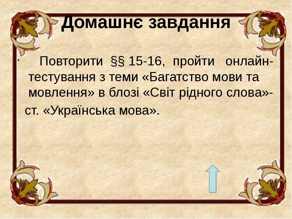 Домашнє завдання Повторити §§ 15-16, пройти онлайн-тестування з теми «Багатство мови та мовлення» в блозі «Світ рідного слова»- ст. «Українська мова».