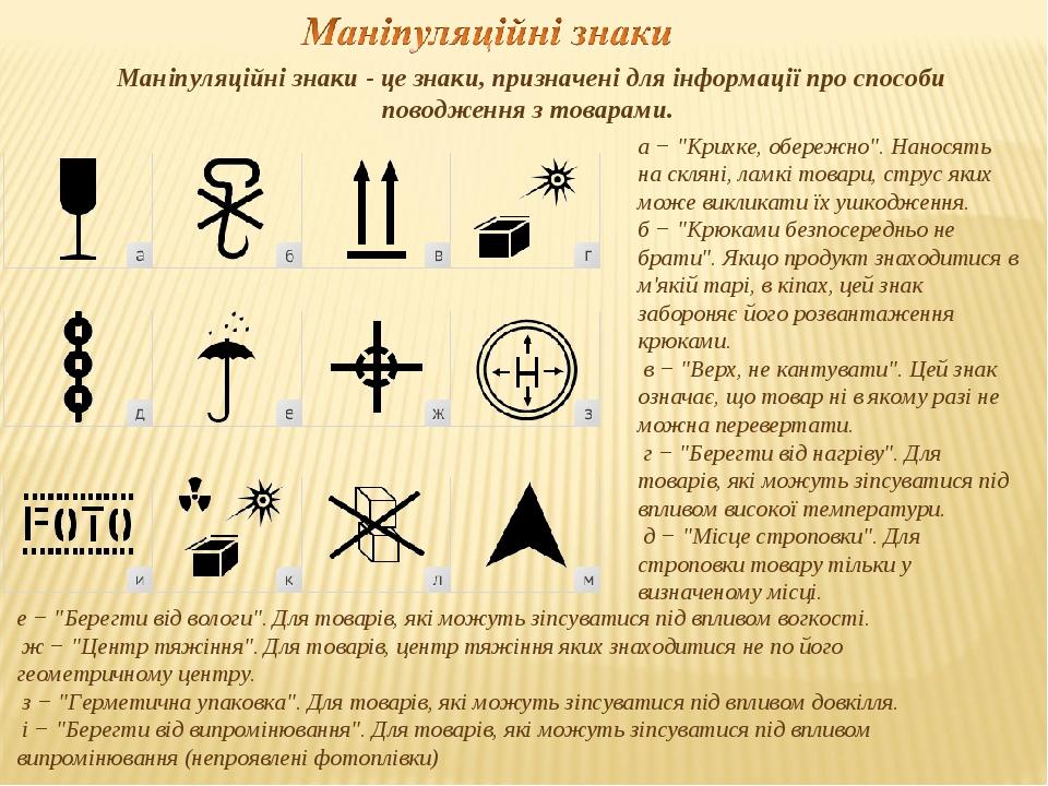 """Маніпуляційні знаки - це знаки, призначені для інформації про способи поводження з товарами. а − """"Крихке, обережно"""". Наносять на скляні, ламкі това..."""