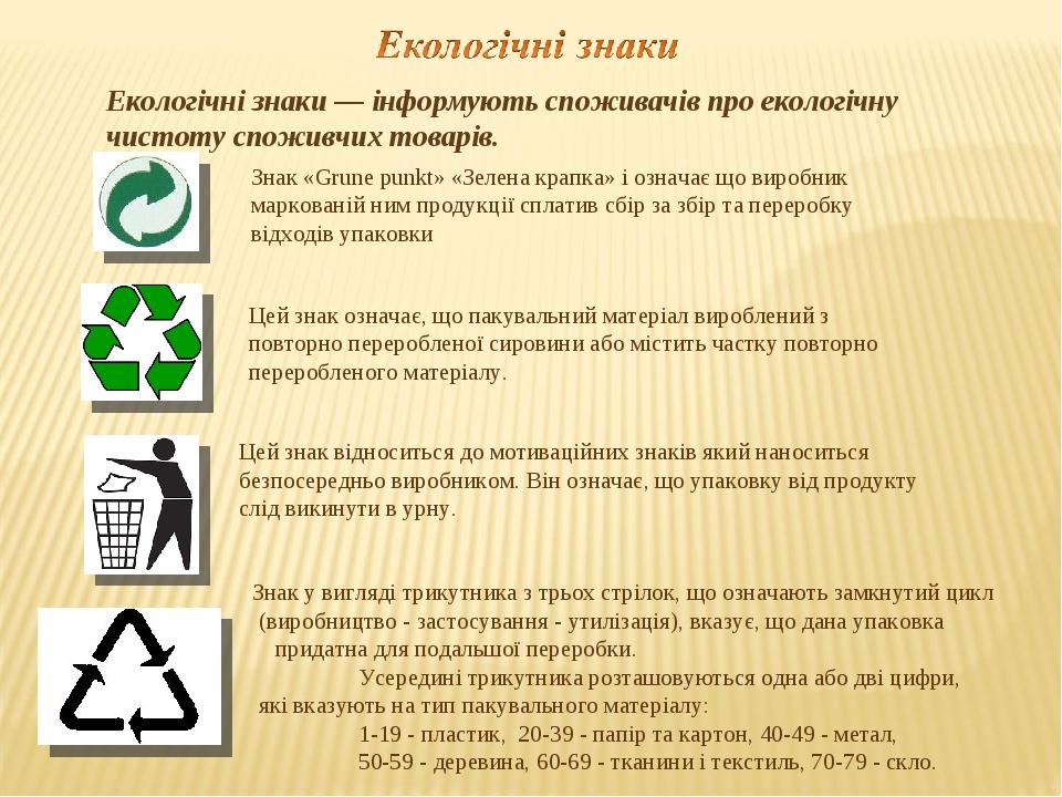 Екологічні знаки — інформують споживачів про екологічну чистоту споживчих товарів. Знак «Grune punkt» «Зелена крапка» і означає що виробник маркова...