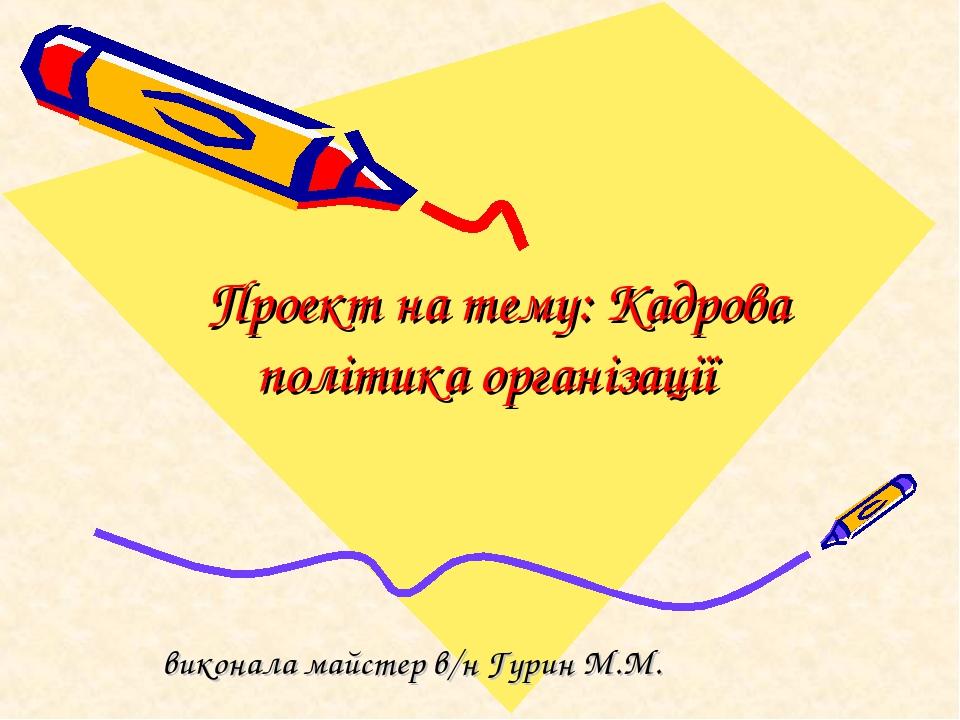 Проект на тему: Кадрова політика організації виконала майстер в/н Гурин М.М.