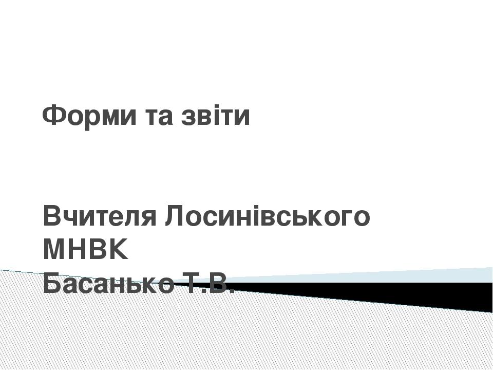 Форми та звіти Вчителя Лосинівського МНВК Басанько Т.В.