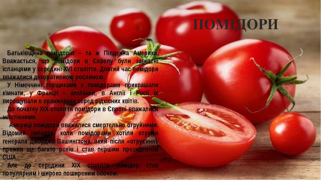 ПОМІДОРИ Батьківщина помідорів – та ж Південна Америка. Вважається, що помідори в Європу були завезені іспанцями у середині XVI століття. Довгий ча...