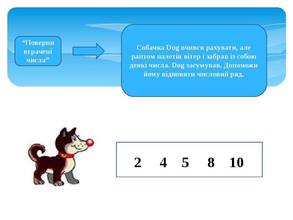 """""""Поверни втрачені числа"""" Собачка Dog вчився рахувати, але раптом налетів вітер і забрав із собою деякі числа. Dog засумував. Допоможи йому відновит..."""