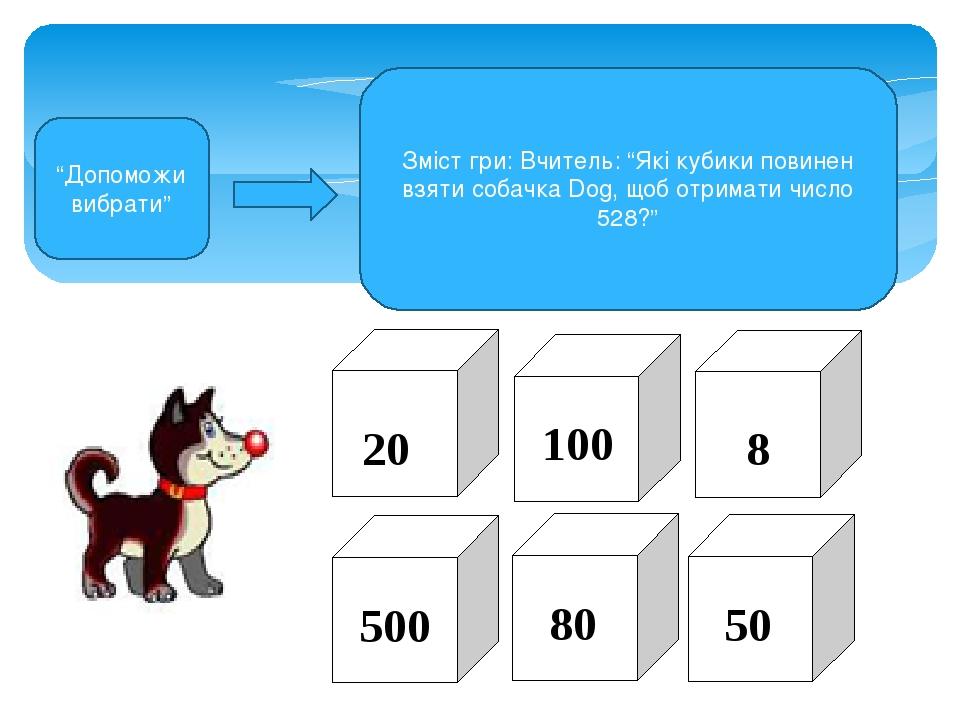 """""""Допоможи вибрати"""" Зміст гри: Вчитель: """"Які кубики повинен взяти собачка Dog, щоб отримати число 528?"""" 20 100 8 500 80 50"""