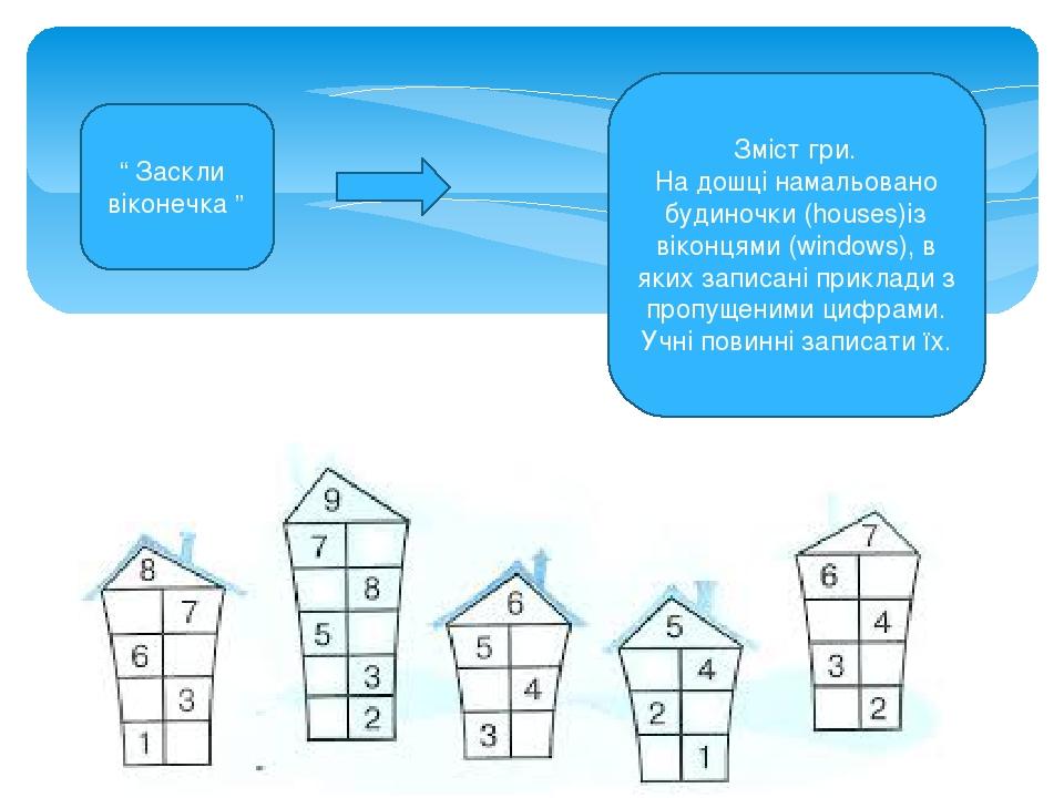 Зміст гри. На дошці намальовано будиночки (houses)із віконцями (windows), в яких записані приклади з пропущеними цифрами. Учні повинні записати їх....