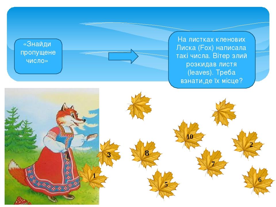 8 На листках кленових Лиска (Fox) написала такі числа. Вітер злий розкидав листя (leaves). Треба взнати,де їх місце? 10 1 3 5 7 2 6 «Знайди пропуще...