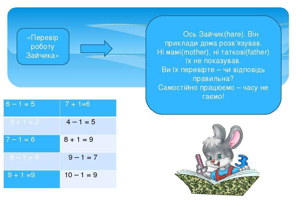Ось Зайчик(hare). Він приклади дома розв'язував. Ні мамі(mother), ні таткові(father) їх не показував. Ви їх перевірте – чи відповідь правильна? Сам...