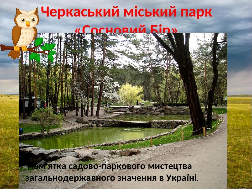 Черкаський міський парк «Сосновий Бір» Пам'ятка садово-паркового мистецтва загальнодержавного значення в Україні.