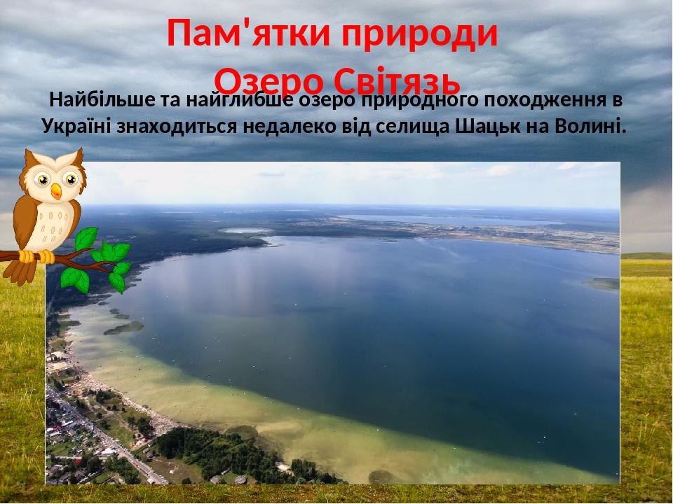 Пам'ятки природи Озеро Світязь Найбільше та найглибше озеро природного походження в Україні знаходиться недалеко від селища Шацьк на Волині.