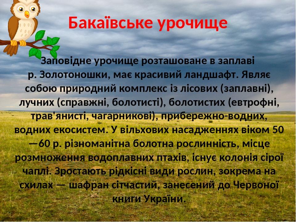 Бакаївське урочище Заповідне урочище розташоване в заплаві р. Золотоношки, має красивий ландшафт. Являє собою природний комплекс із лісових (заплав...